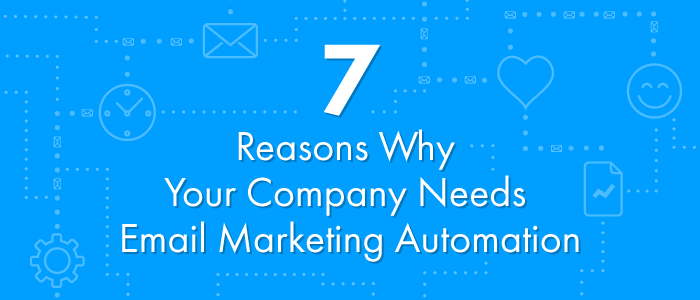 7 Reasons Why Your Company Needs Email Marketing Automation