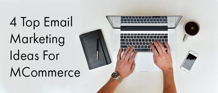 Boost Email Marketing Conversion Rate: 4 Top Ideas For MCommerce