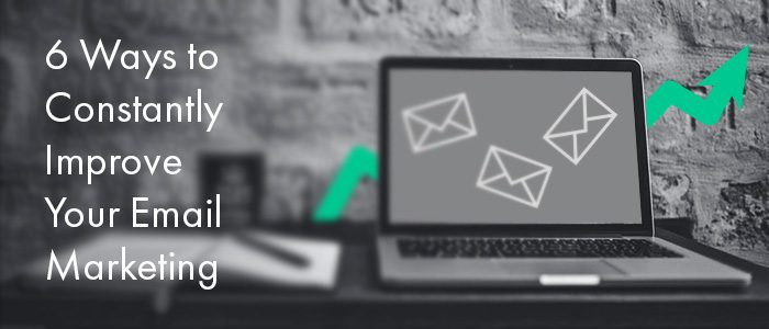 6 Ways to Constantly Improve Your Email Marketing