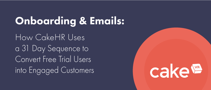 Onboarding & Emails: How CakeHR Uses a 31 Day Sequence to Convert Free Trial Users into Engaged Customers