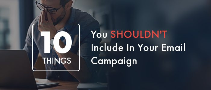 10 Things You Shouldn't Include In Your Email Campaign [Infographic]
