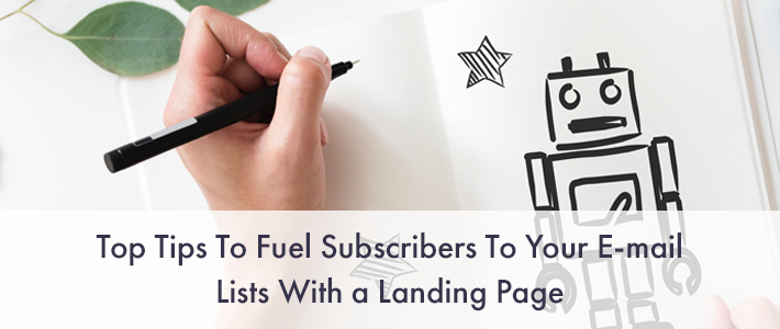 Top 7 Tips to Fuel Subscribers to Your E-mail Lists with a Landing Page